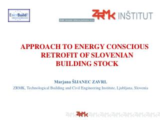 APPROACH TO ENERGY CONSCIOUS RETROFIT OF SLOVENIAN BUILDING STOCK Marjana ŠIJANEC ZAVRL