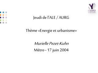 Jeudi de l'ALE / AURG Thème «Energie et urbanisme»  Murielle Pezet-Kuhn Métro - 17 juin 2004