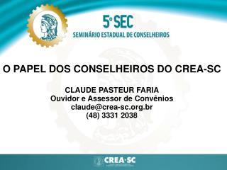 O PAPEL DOS CONSELHEIROS DO CREA-SC CLAUDE PASTEUR FARIA Ouvidor e Assessor de Convênios