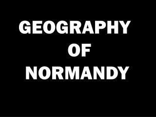GEOGRAPHY   OF NORMANDY