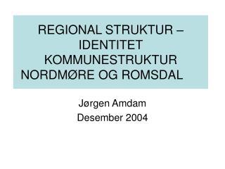 REGIONAL STRUKTUR � IDENTITET KOMMUNESTRUKTUR NORDM�RE OG ROMSDAL