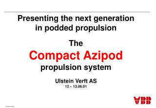 Presenting the next generation in podded propulsion The Compact Azipod propulsion system