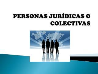 PERSONAS JURÍDICAS O COLECTIVAS