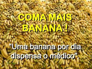 """COMA MAIS BANANA ! """"Uma banana por dia dispensa o médico"""