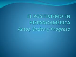 EL POSITIVISMO EN HISPANOAM RICA Amor, Orden y Progreso