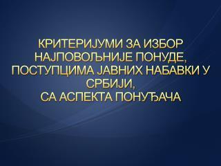 КРИТЕРИЈУМИ ЗА ИЗБОР НАЈПОВОЉНИЈЕ ПОНУДЕ,  ПОСТУПЦИМА ЈАВНИХ НАБАВКИ У СРБИЈИ, СА АСПЕКТА ПОНУЂАЧА
