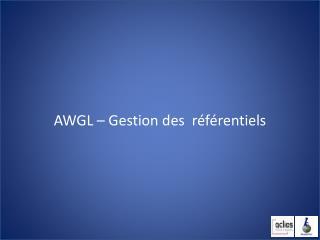 AWGL – Gestion des  référentiels