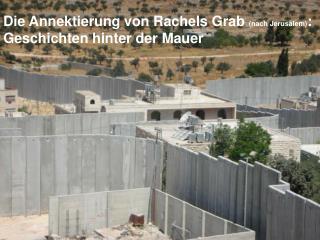 Die Annektierung von Rachels Grab  (nach Jerusalem) :               Geschichten hinter der Mauer