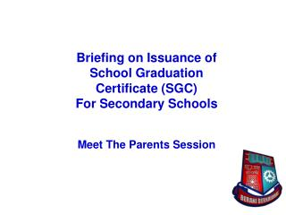 Briefing on Issuance of  School Graduation Certificate SGC  For Secondary Schools    Meet The Parents Session