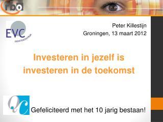Peter Killestijn  Groningen, 13 maart 2012 Investeren in jezelf is  investeren in de toekomst