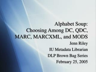 Alphabet Soup: Choosing Among DC, QDC, MARC, MARCXML, and MODS