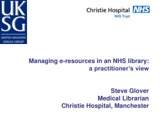 Managing e-resources in an NHS library: a practitioner's view Steve Glover Medical Librarian