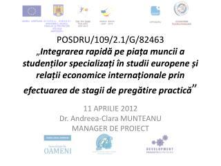 11 APRILIE 2012 Dr. Andreea-Clara MUNTEANU MANAGER DE PROIECT