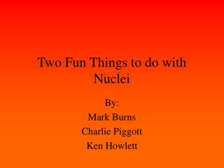 Two Fun Things to do with Nuclei