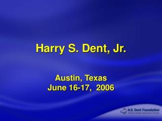 Harry S. Dent, Jr. Austin, Texas June 16-17,  2006