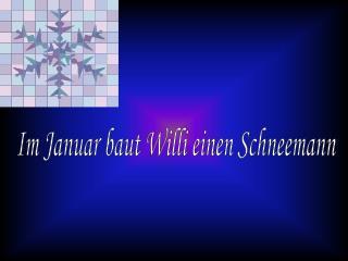 Im Januar baut Willi einen Schneemann