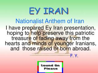 I have prepared Ey Iran presentation, hoping to help preserve this patriotic treasure of fading away from the hearts and