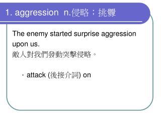 1. aggression  n. 侵略;挑釁