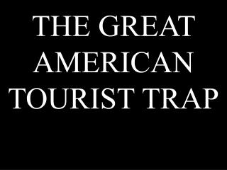 THE GREAT AMERICAN TOURIST TRAP