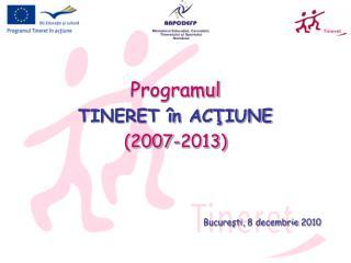 Programul TINERET în ACŢIUNE (2007-2013) Bucure şti,  8 decembrie  2010