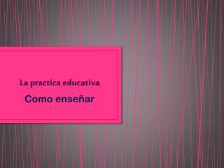 La practica educativa