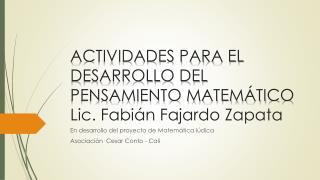 ACTIVIDADES PARA EL DESARROLLO DEL PENSAMIENTO MATEMÁTICO Lic. Fabián Fajardo Zapata