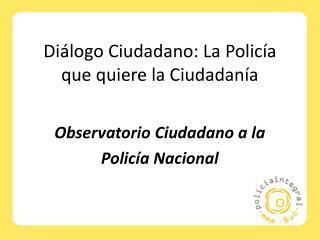 Diálogo Ciudadano: La Policía que quiere la Ciudadanía
