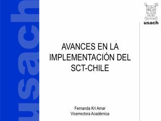 AVANCES EN LA IMPLEMENTACIÓN DEL SCT-CHILE Fernanda Kri Amar Vicerrectora Académica