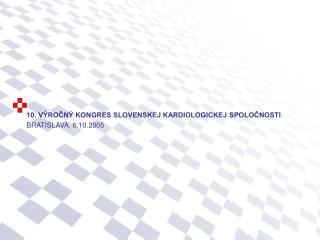 10. VÝROČNÝ KONGRES SLOVENSKEJ KARDIOLOGICKEJ SPOLOČNOSTI BRATISLAVA, 6.10.2005