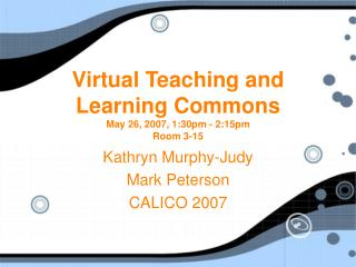 Virtual Teaching and Learning Commons  May 26, 2007, 1:30pm - 2:15pm Room 3-15