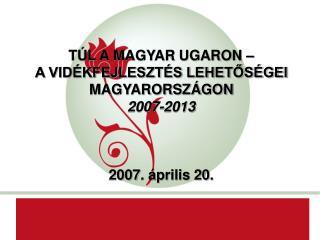 TÚL A MAGYAR UGARON –  A VIDÉKFEJLESZTÉS LEHETŐSÉGEI MAGYARORSZÁGON 2007-2013 2007. április 20.