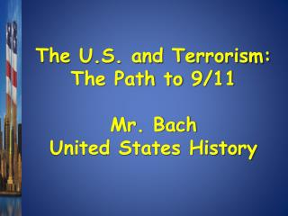 The U.S. and Terrorism: The Path to 9/11 Mr. Bach United States History