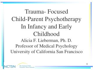 Trauma- Focused Child-Parent Psychotherapy In Infancy and Early Childhood Alicia F. Lieberman, Ph. D. Professor of Medic