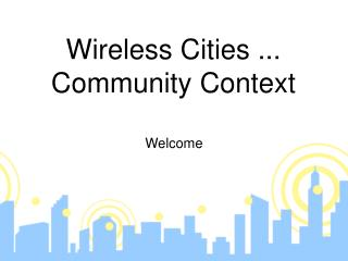 Wireless Cities ... Community Context