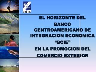 """EL HORIZONTE DEL  BANCO CENTROAMERICANO DE INTEGRACION ECONOMICA """"BCIE"""" EN LA PROMOCION DEL"""