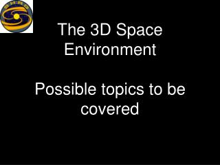 The 3D Space Environment Possible topics to be covered