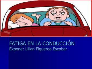 FATIGA EN LA CONDUCCI N Expone: Lilian Figueroa Escobar