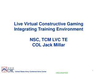 Live Virtual Constructive Gaming  Integrating Training Environment  NSC, TCM LVC TE  COL Jack Millar