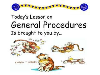 Today's Lesson on  General Procedures Is brought to you by…