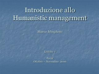 Introduzione allo Humanistic management Marco Minghetti  Lezione 7 Pavia Ottobre – Novembre  2006