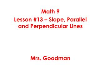 Math 9 Lesson #13 – Slope, Parallel and Perpendicular Lines Mrs. Goodman
