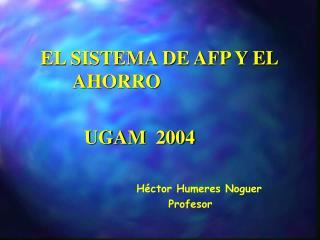 EL SISTEMA DE AFP Y EL   AHORRO              UGAM  2004   Héctor Humeres Noguer