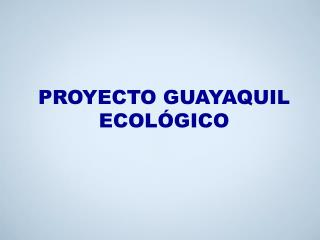 PROYECTO GUAYAQUIL ECOLÓGICO