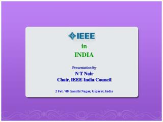 in INDIA Presentation by N T Nair Chair, IEEE India Council 2 Feb.'08 Gandhi Nagar, Gujarat, India