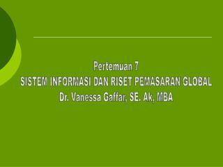 Pertemuan 7 SISTEM INFORMASI DAN RISET PEMASARAN GLOBAL Dr. Vanessa Gaffar, SE. Ak, MBA