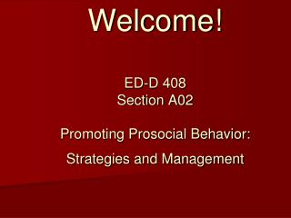 Welcome! ED-D 408  Section A02 Promoting Prosocial Behavior: Strategies and Management