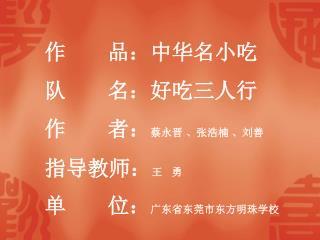 作       品:中华名小吃 队       名:好吃三人行 作       者: 蔡永晋 、张浩楠 、刘善 指导教师: 王   勇 单       位: 广东省东莞市东方明珠学校