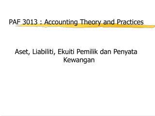 PAF 3013 : Accounting Theory and Practices Aset, Liabiliti, Ekuiti Pemilik dan Penyata Kewangan