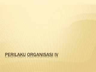 PERILAKU ORGANISASI IV