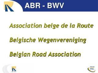 Association belge de la Route Belgische Wegenvereniging Belgian Road Association